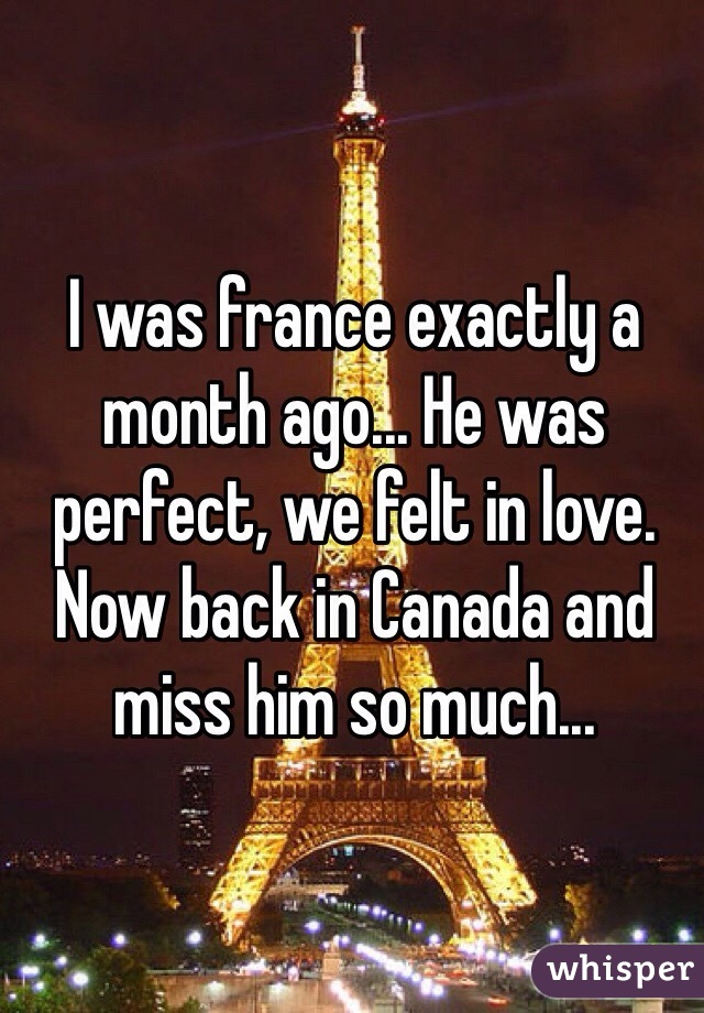 I was france exactly a month ago... He was perfect, we felt in love. Now back in Canada and miss him so much...