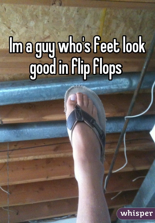 Im a guy who's feet look good in flip flops