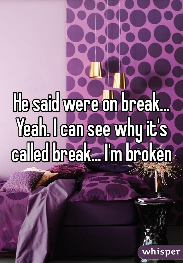 He said were on break... Yeah. I can see why it's called break... I'm broken