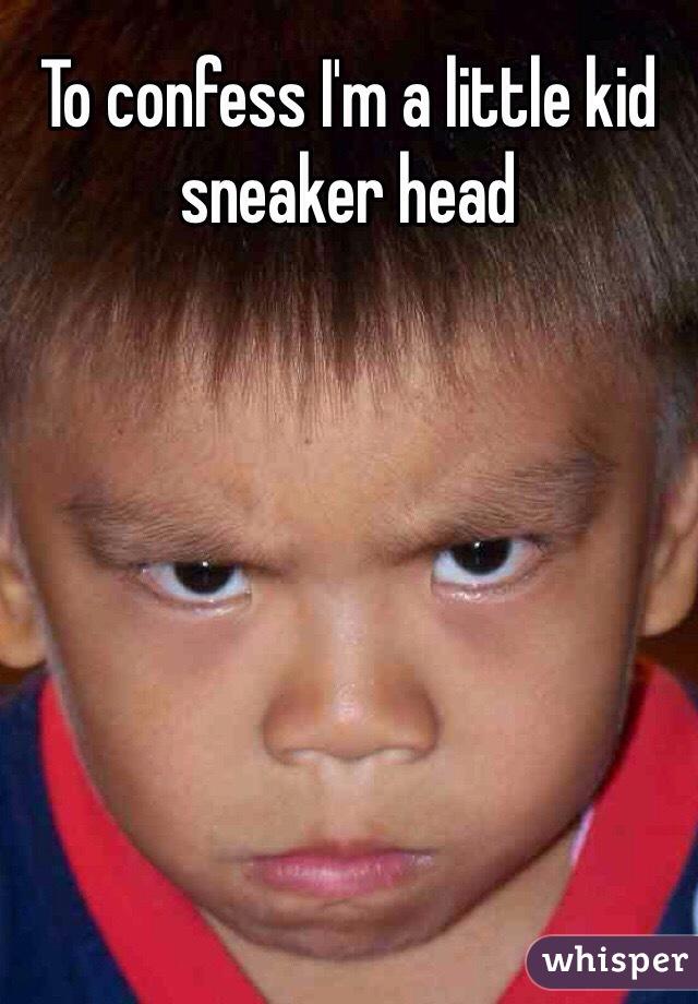 To confess I'm a little kid sneaker head