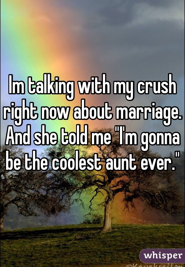 "Im talking with my crush right now about marriage. And she told me ""I'm gonna be the coolest aunt ever."""