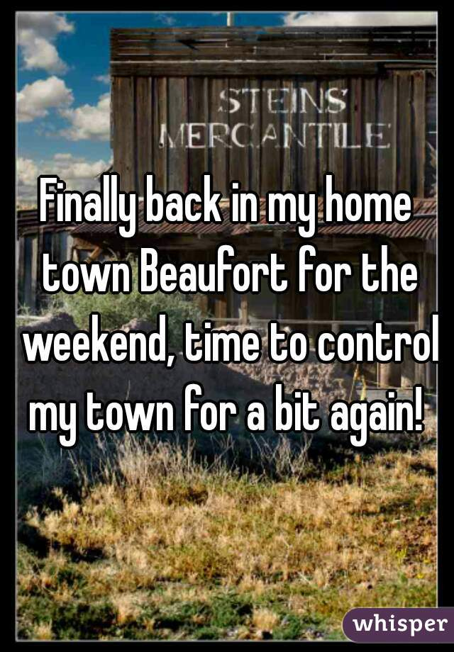 Finally back in my home town Beaufort for the weekend, time to control my town for a bit again!