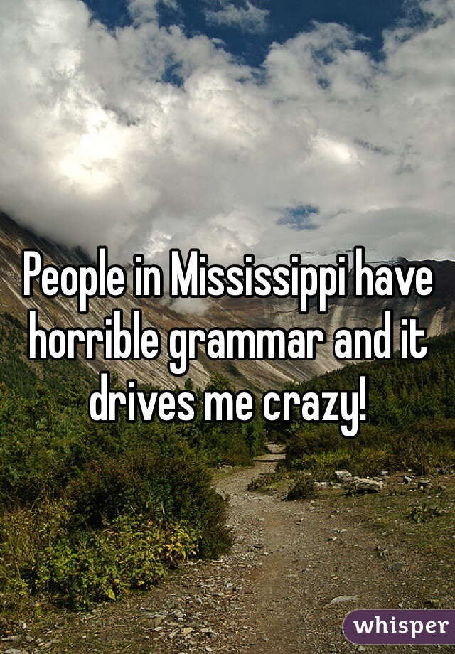 People in Mississippi have horrible grammar and it drives me crazy!