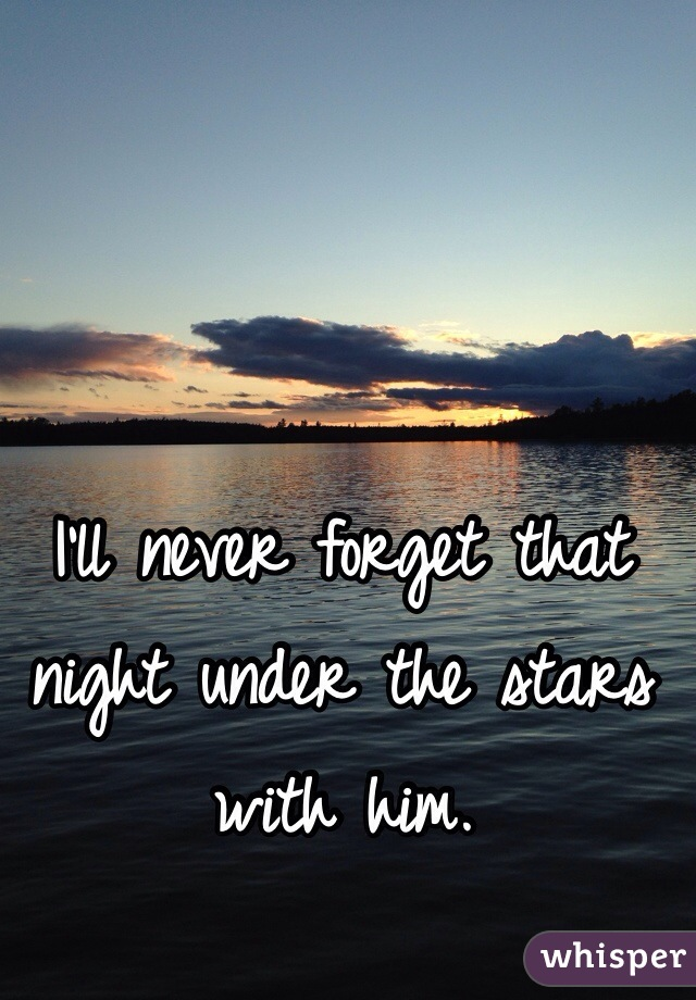 I'll never forget that night under the stars with him.