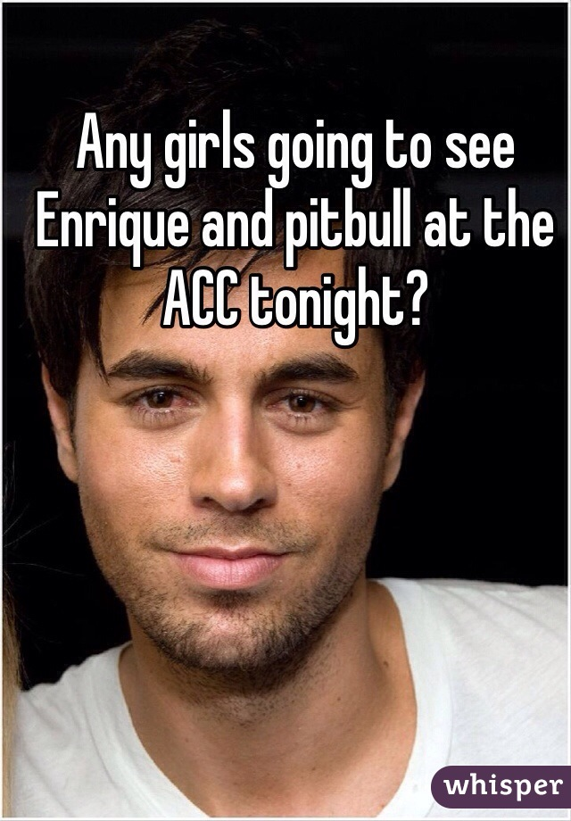 Any girls going to see Enrique and pitbull at the ACC tonight?
