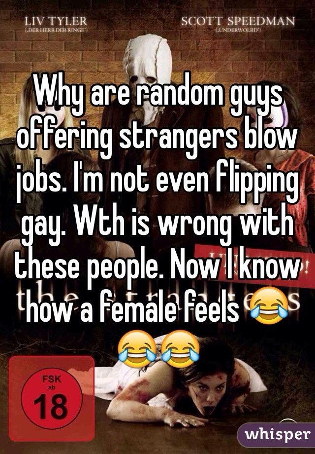 Why are random guys offering strangers blow jobs. I'm not even flipping gay. Wth is wrong with these people. Now I know how a female feels 😂😂😂