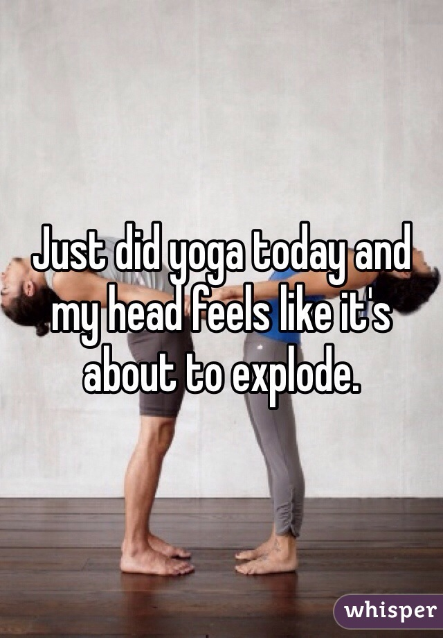 Just did yoga today and my head feels like it's about to explode.