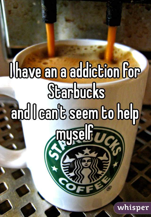 I have an a addiction for Starbucks and I can't seem to help myself