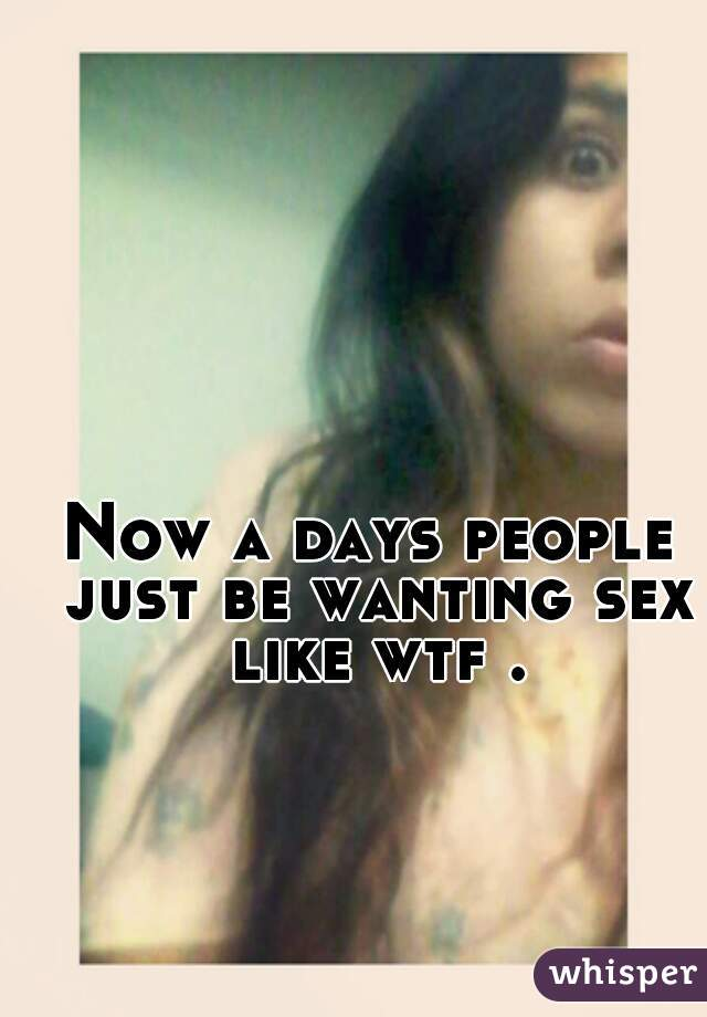 Now a days people just be wanting sex like wtf .