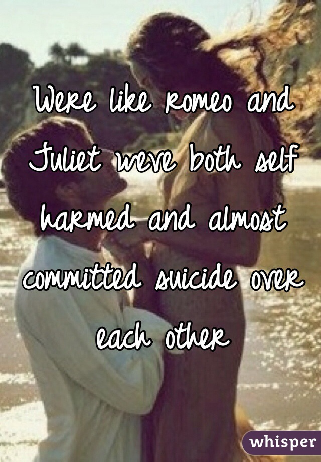 Were like romeo and Juliet weve both self harmed and almost committed suicide over each other
