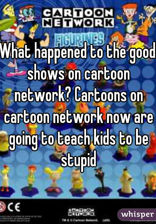 What happened to the good shows on cartoon network? Cartoons on cartoon network now are going to teach kids to be stupid