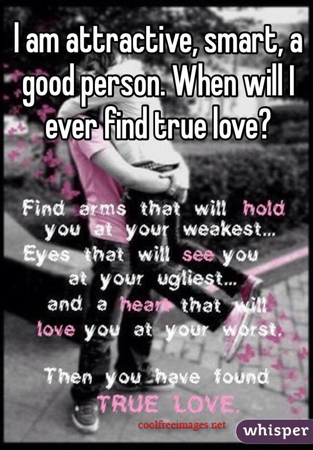 I am attractive, smart, a good person. When will I ever find true love?