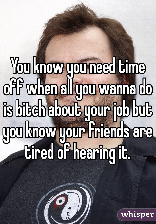 You know you need time off when all you wanna do is bitch about your job but you know your friends are tired of hearing it.