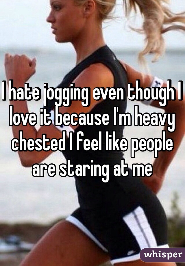 I hate jogging even though I love it because I'm heavy chested I feel like people are staring at me