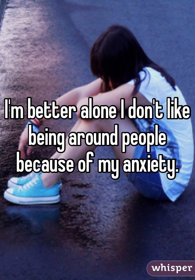 I'm better alone I don't like being around people because of my anxiety.