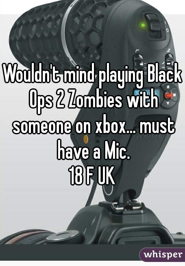 Wouldn't mind playing Black Ops 2 Zombies with someone on xbox... must have a Mic. 18 F UK