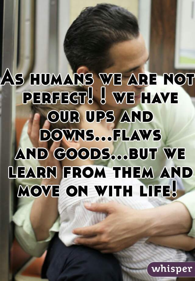 As humans we are not perfect! ! we have our ups and downs...flaws and goods...but we learn from them and move on with life!