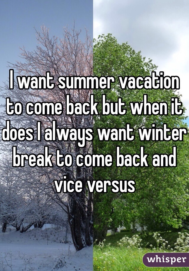 I want summer vacation to come back but when it does I always want winter break to come back and vice versus
