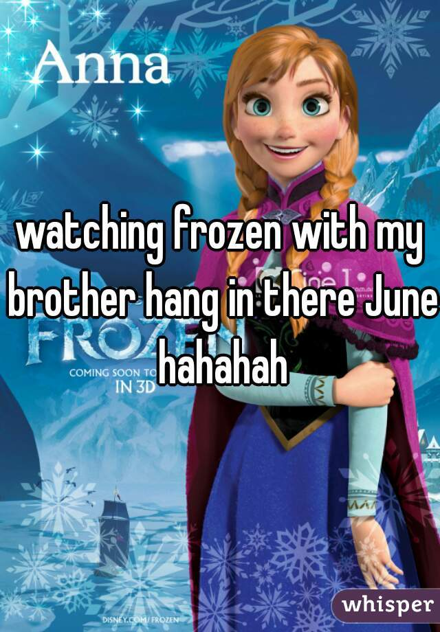 watching frozen with my brother hang in there June hahahah
