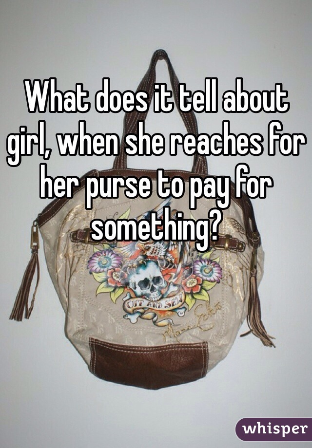 What does it tell about girl, when she reaches for her purse to pay for something?