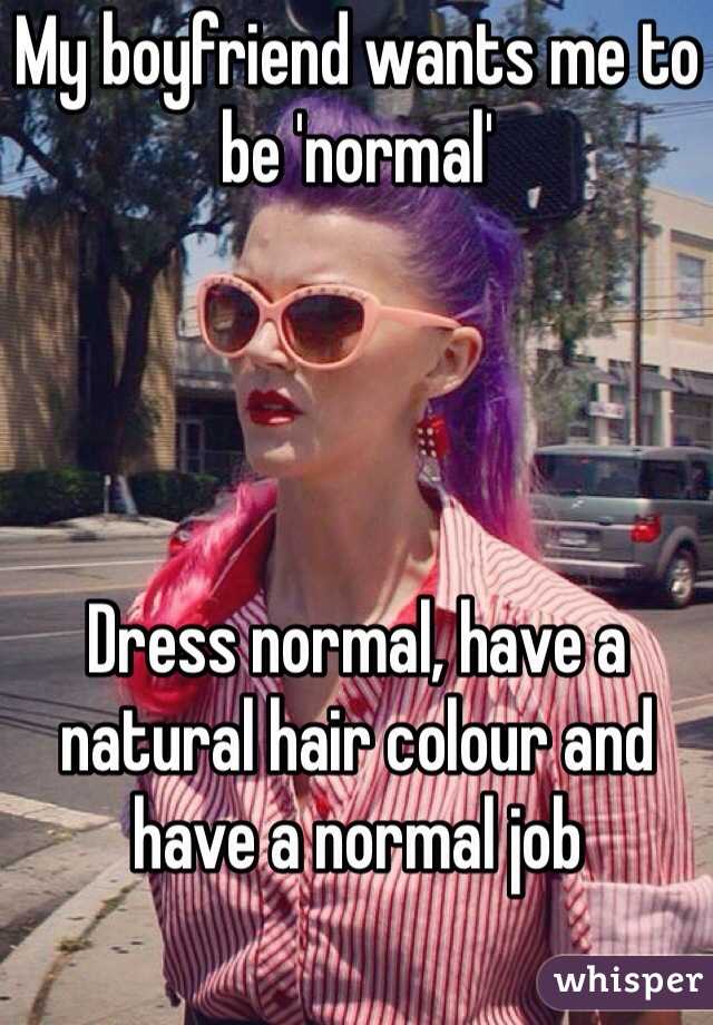 My boyfriend wants me to be 'normal'      Dress normal, have a natural hair colour and have a normal job