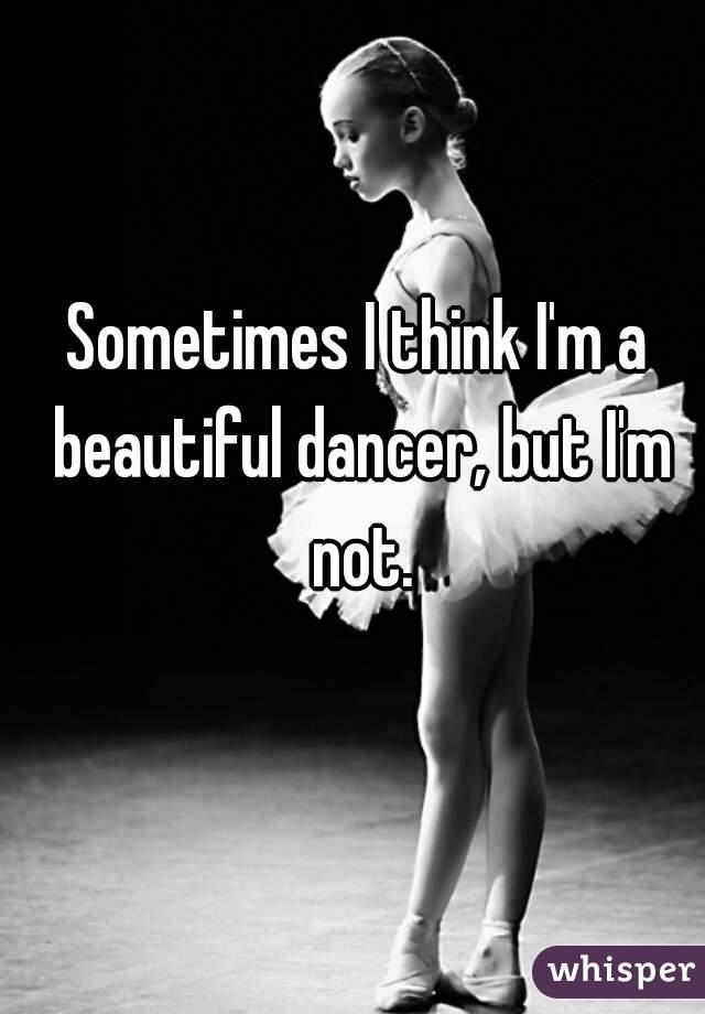 Sometimes I think I'm a beautiful dancer, but I'm not.