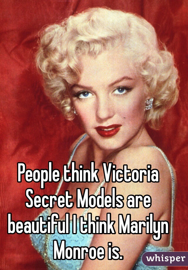 People think Victoria Secret Models are beautiful I think Marilyn Monroe is.