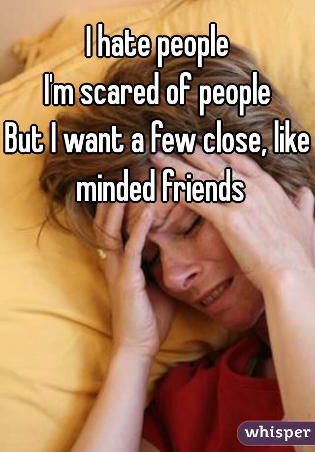 I hate people I'm scared of people But I want a few close, like minded friends
