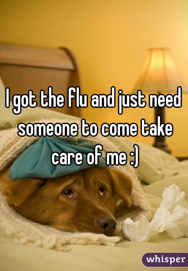 I got the flu and just need someone to come take care of me :)