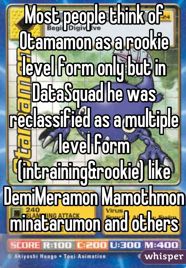Most people think of Otamamon as a rookie level form only but in DataSquad he was reclassified as a multiple level form (intraining&rookie) like DemiMeramon Mamothmon minatarumon and others