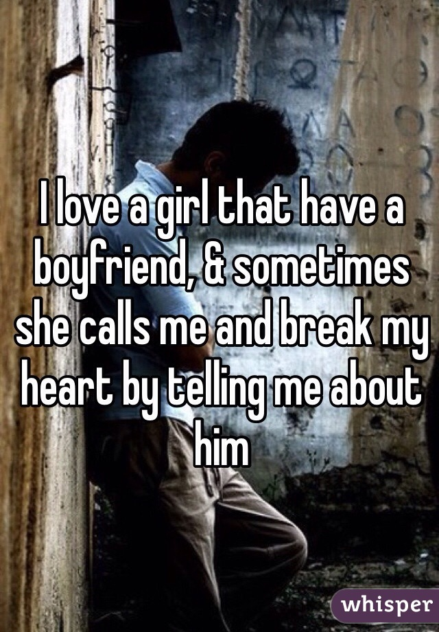 I love a girl that have a boyfriend, & sometimes she calls me and break my heart by telling me about him