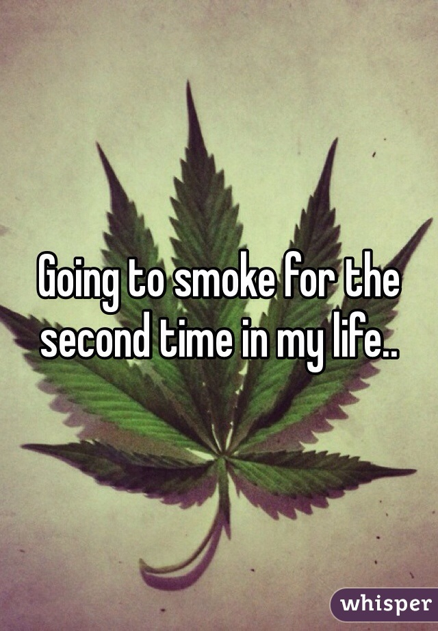 Going to smoke for the second time in my life..