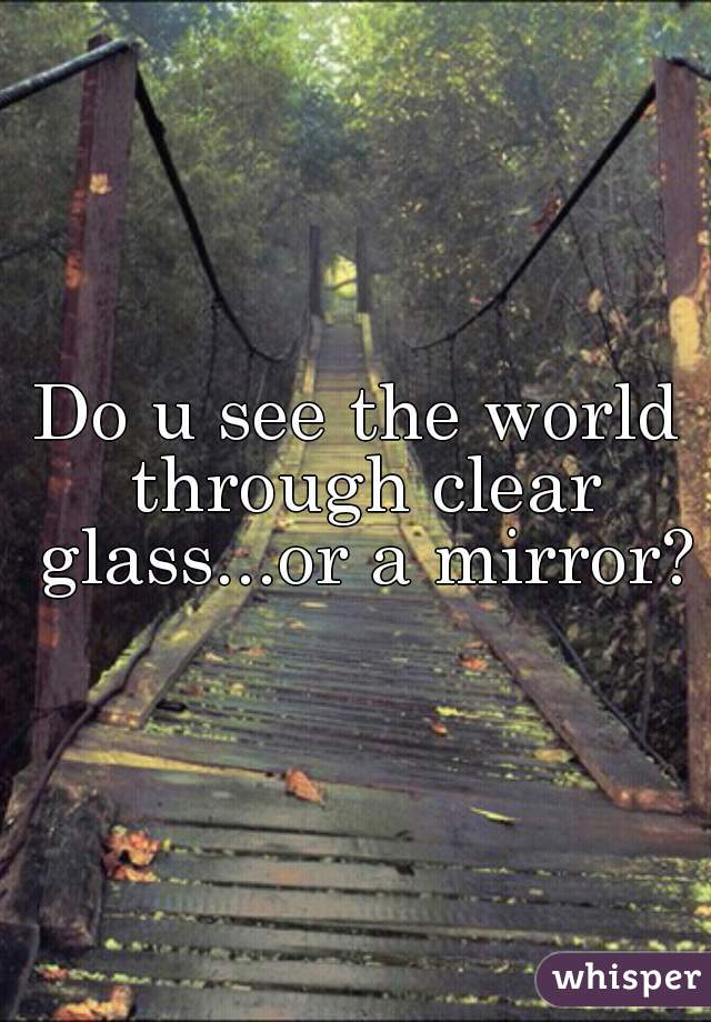 Do u see the world through clear glass...or a mirror?