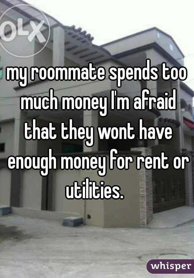 my roommate spends too much money I'm afraid that they wont have enough money for rent or utilities.