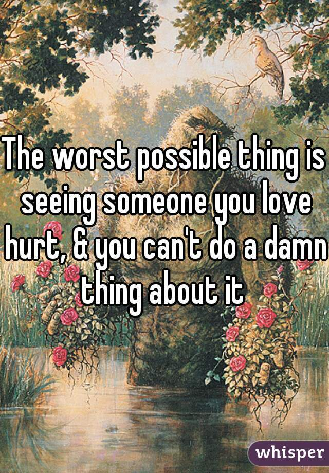 The worst possible thing is seeing someone you love hurt, & you can't do a damn thing about it
