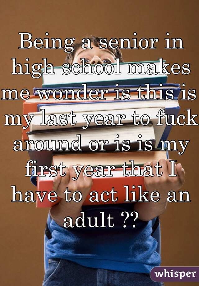 Being a senior in high school makes me wonder is this is my last year to fuck around or is is my first year that I have to act like an adult ??