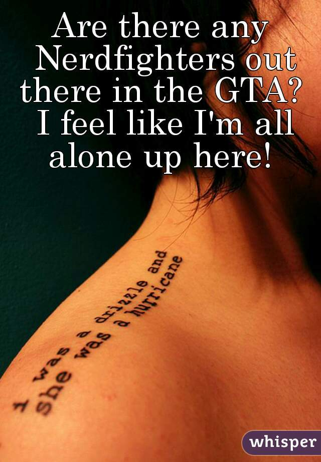 Are there any Nerdfighters out there in the GTA?  I feel like I'm all alone up here!