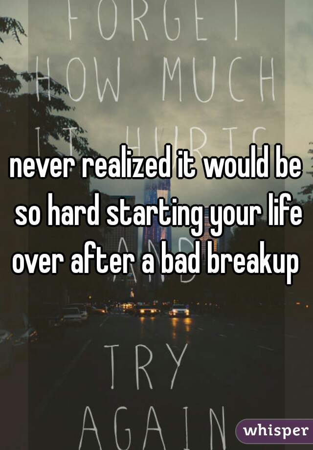 never realized it would be so hard starting your life over after a bad breakup