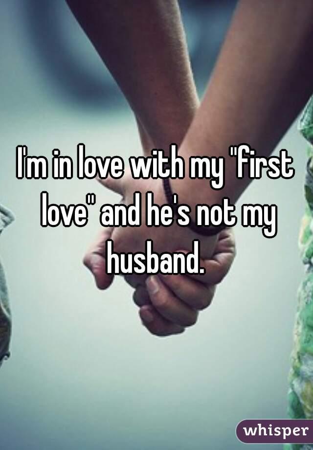 "I'm in love with my ""first love"" and he's not my husband."