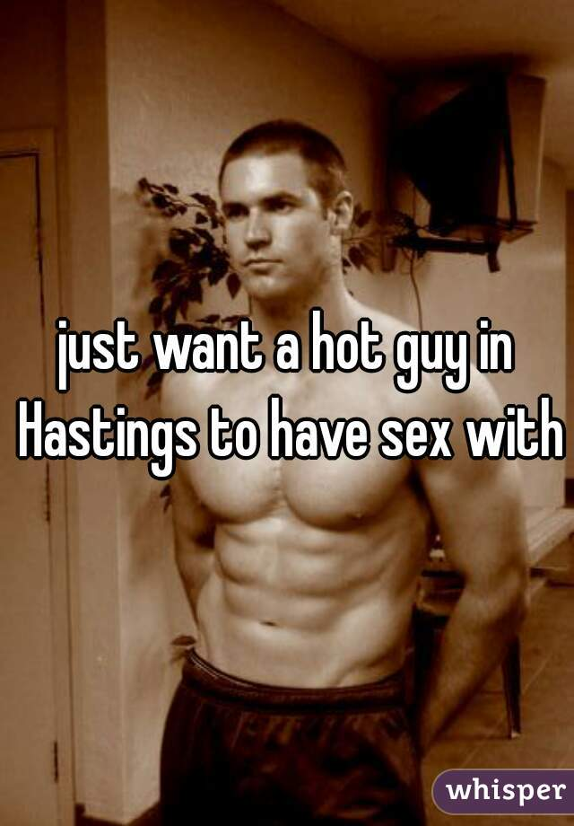 just want a hot guy in Hastings to have sex with