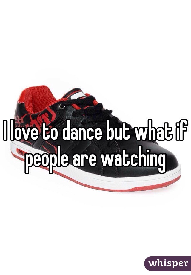 I love to dance but what if people are watching
