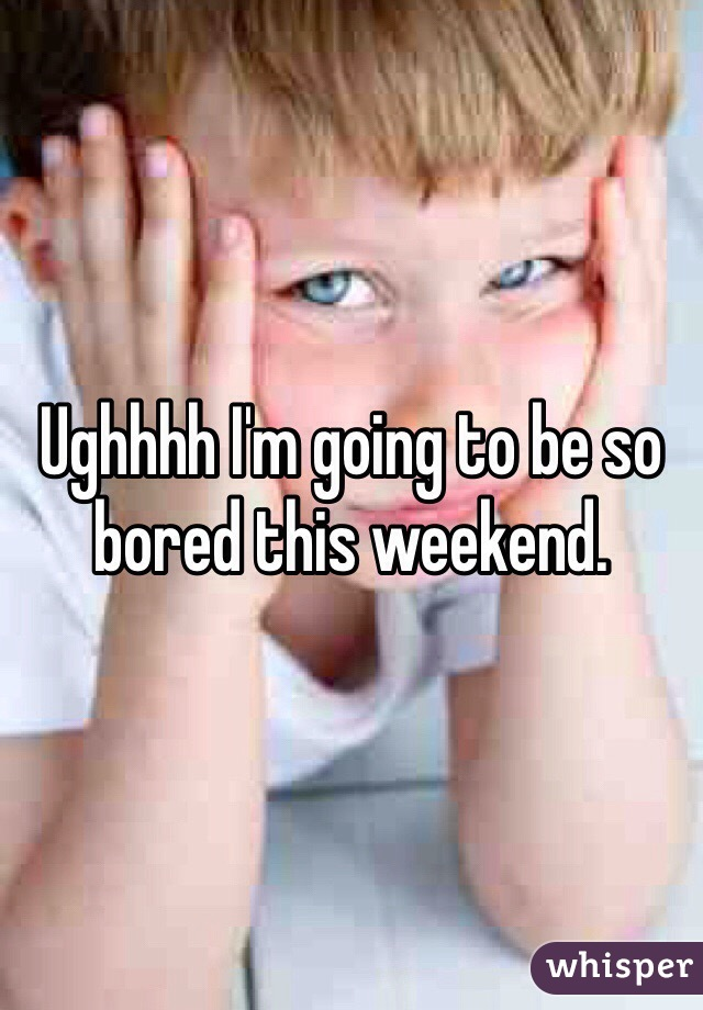 Ughhhh I'm going to be so bored this weekend.