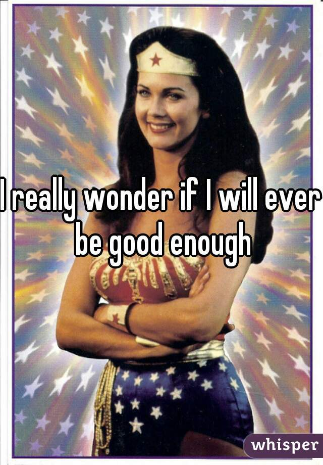 I really wonder if I will ever be good enough