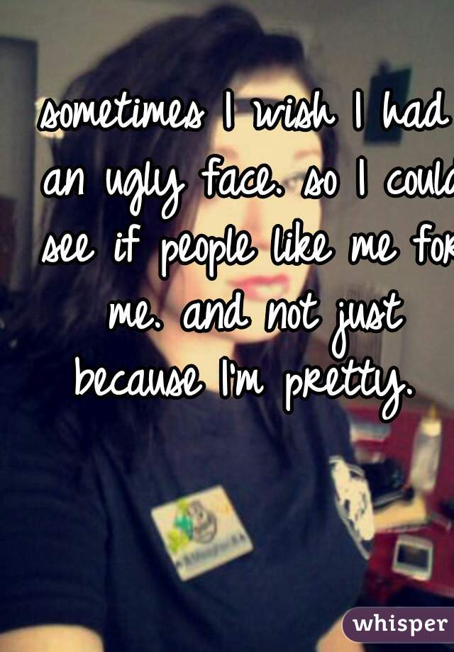 sometimes I wish I had an ugly face. so I could see if people like me for me. and not just because I'm pretty.