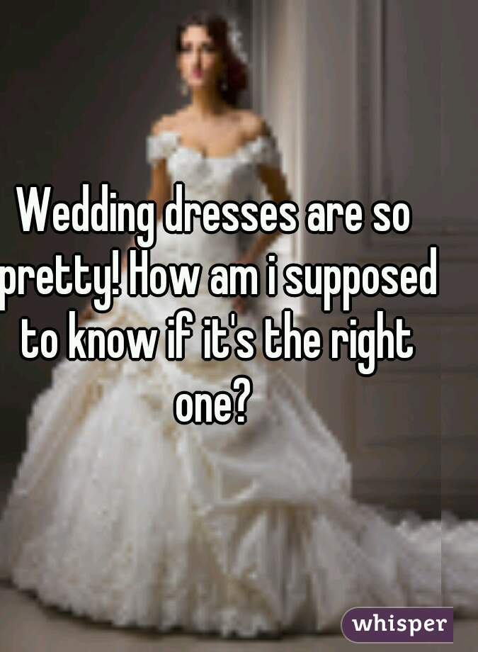 Wedding dresses are so pretty! How am i supposed to know if it's the right one?