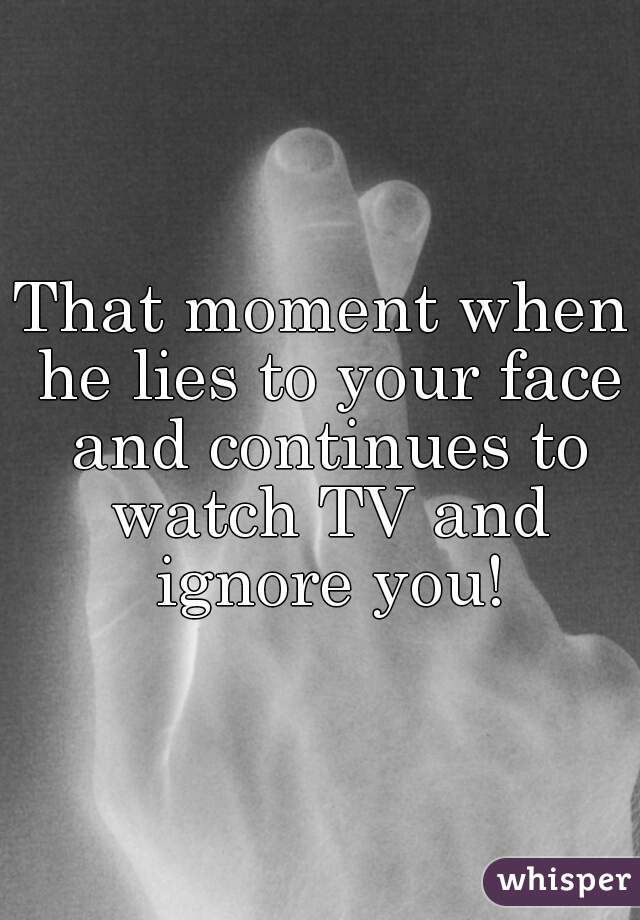 That moment when he lies to your face and continues to watch TV and ignore you!