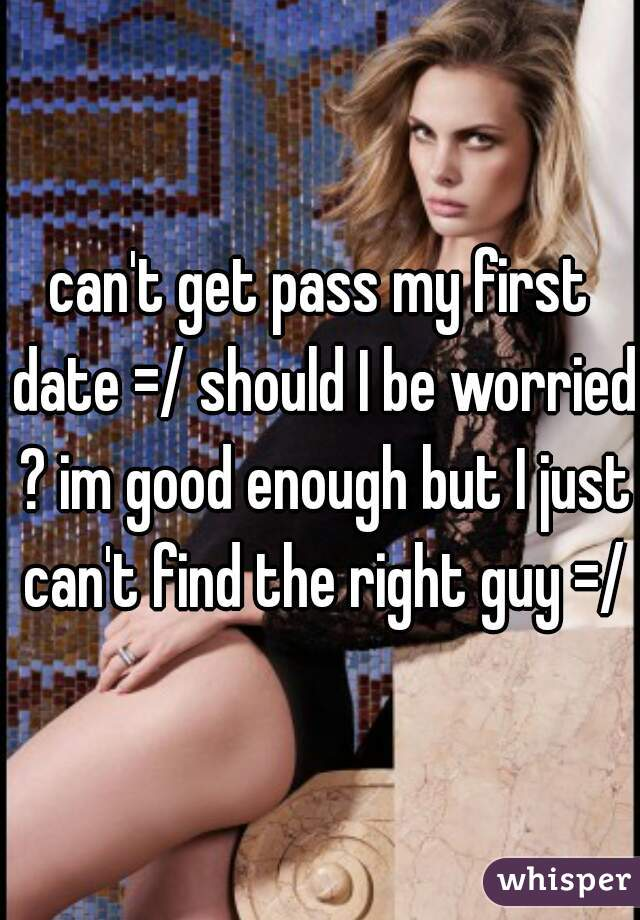 can't get pass my first date =/ should I be worried ? im good enough but I just can't find the right guy =/
