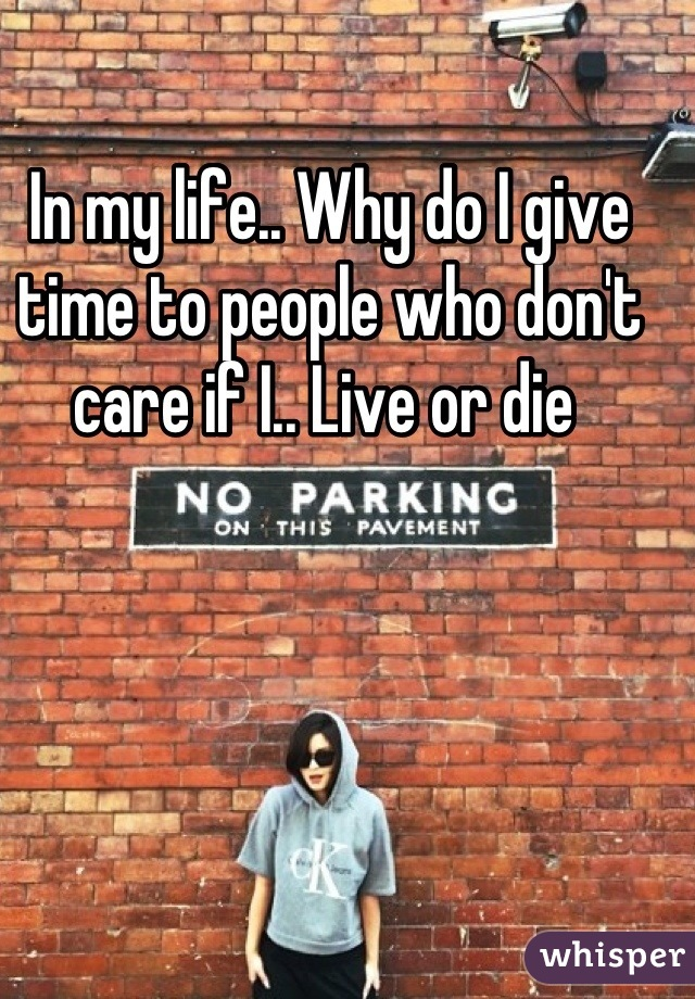 In my life.. Why do I give time to people who don't care if I.. Live or die
