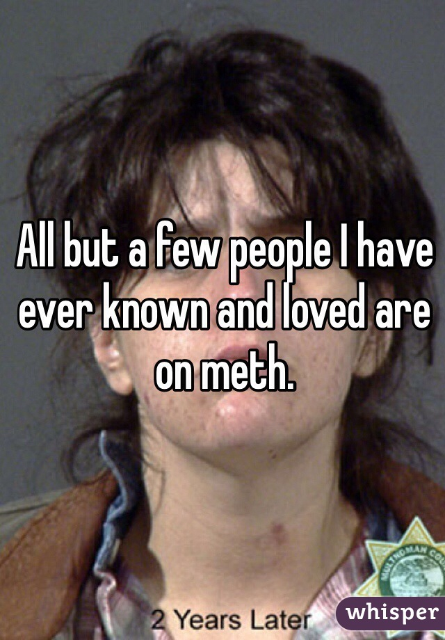 All but a few people I have ever known and loved are on meth.