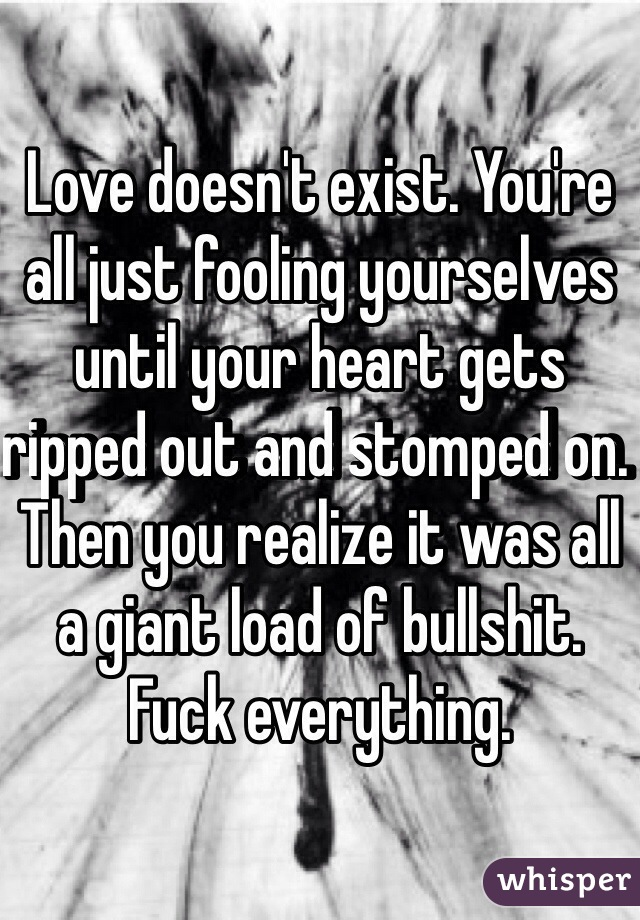 Love doesn't exist. You're all just fooling yourselves until your heart gets ripped out and stomped on. Then you realize it was all a giant load of bullshit. Fuck everything.